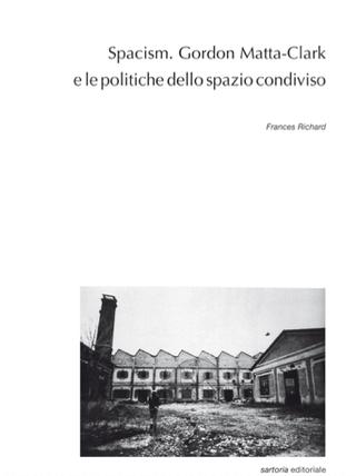 """""""Spacism. Gordon Matta-Clark e le politiche dello spazio condiviso"""", Frances Richard, edizioni Postmedia Books, Milano 2020"""